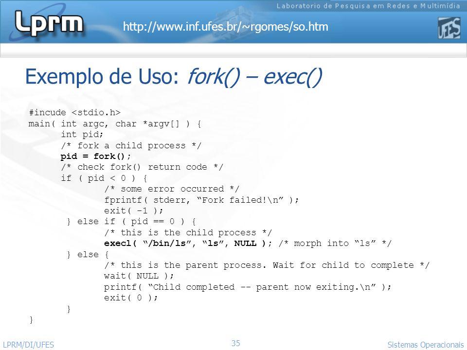 http://www.inf.ufes.br/~rgomes/so.htm Sistemas Operacionais LPRM/DI/UFES 35 Exemplo de Uso: fork() – exec() #incude main( int argc, char *argv[] ) { i