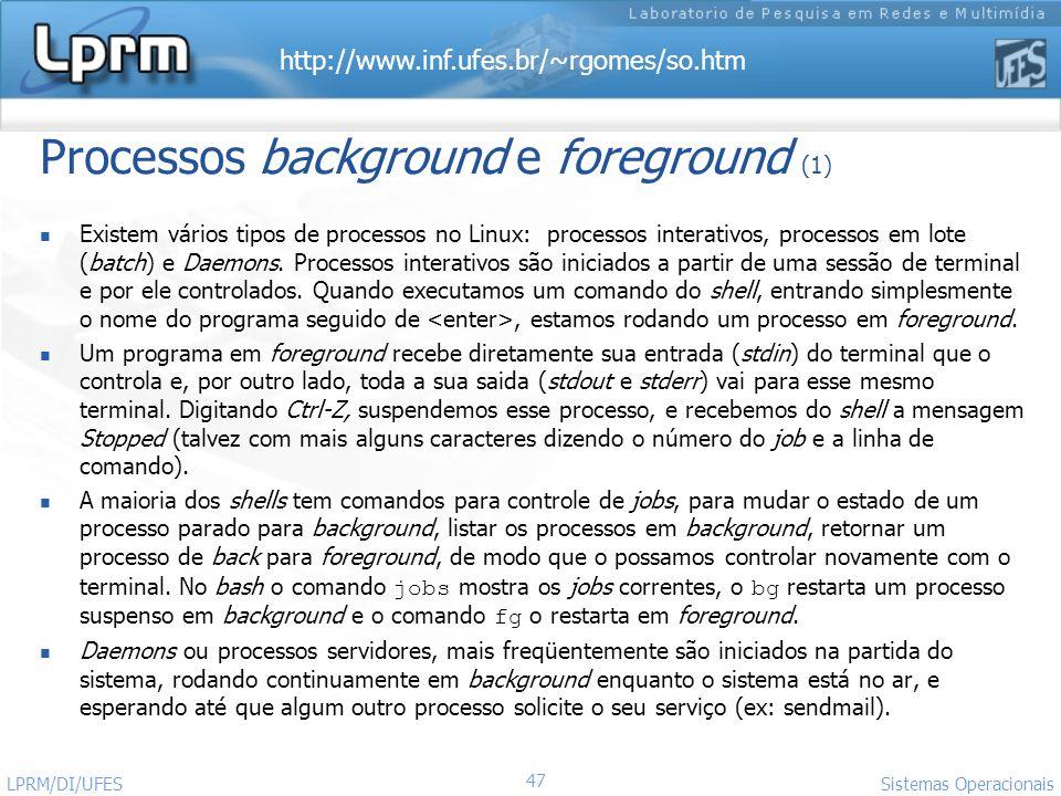 http://www.inf.ufes.br/~rgomes/so.htm Sistemas Operacionais LPRM/DI/UFES 47 Processos background e foreground (1) Existem vários tipos de processos no