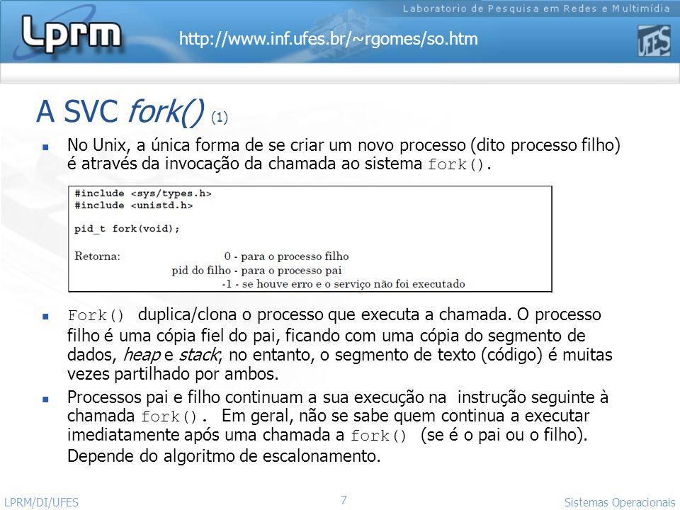 http://www.inf.ufes.br/~rgomes/so.htm Sistemas Operacionais LPRM/DI/UFES 7 A SVC fork() (1) No Unix, a única forma de se criar um novo processo (dito