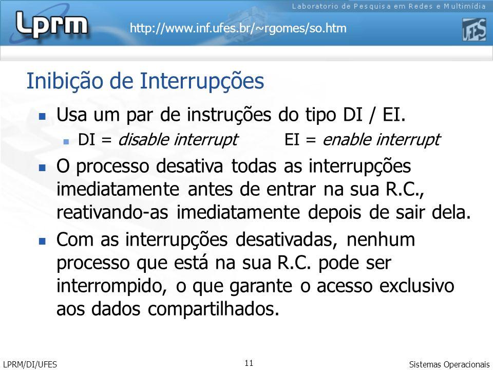 http://www.inf.ufes.br/~rgomes/so.htm Sistemas Operacionais LPRM/DI/UFES 11 Inibição de Interrupções Usa um par de instruções do tipo DI / EI. DI = di