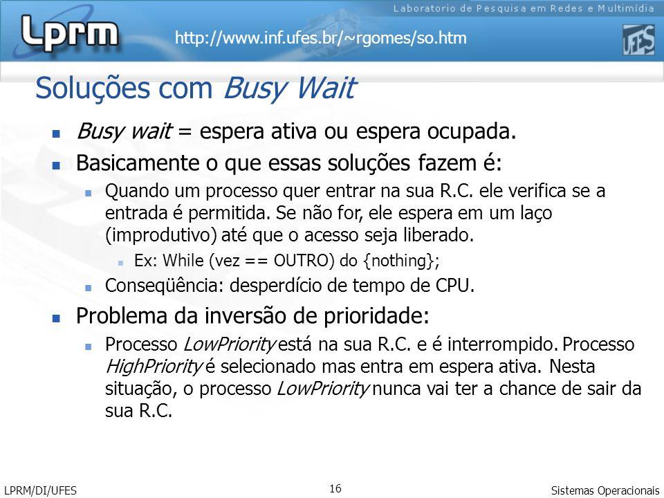 http://www.inf.ufes.br/~rgomes/so.htm Sistemas Operacionais LPRM/DI/UFES 16 Soluções com Busy Wait Busy wait = espera ativa ou espera ocupada. Basicam