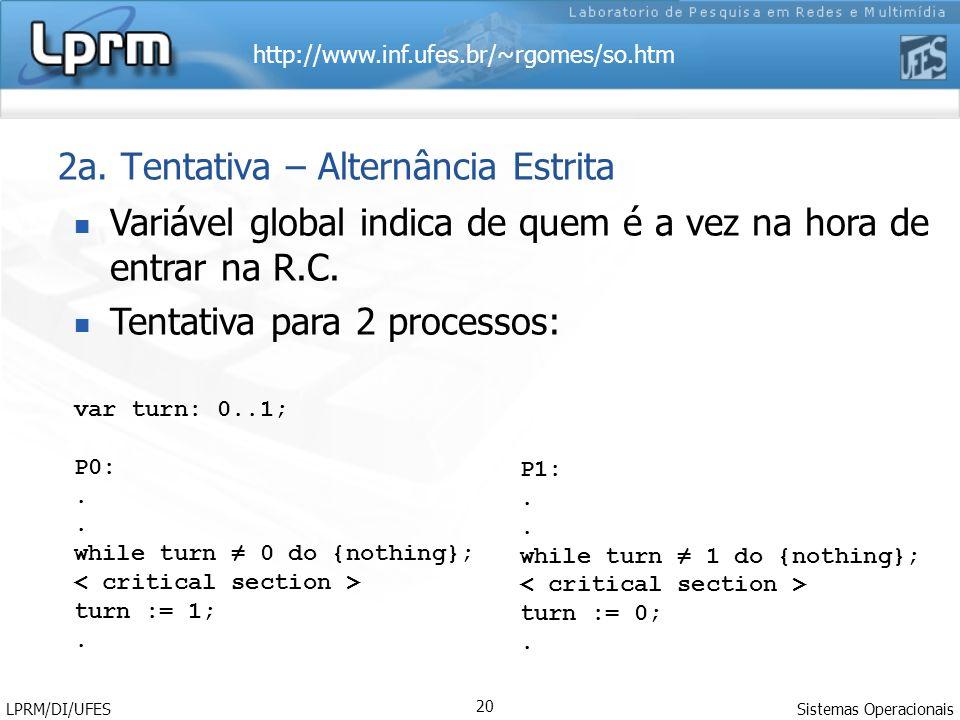 http://www.inf.ufes.br/~rgomes/so.htm Sistemas Operacionais LPRM/DI/UFES 20 2a. Tentativa – Alternância Estrita Variável global indica de quem é a vez