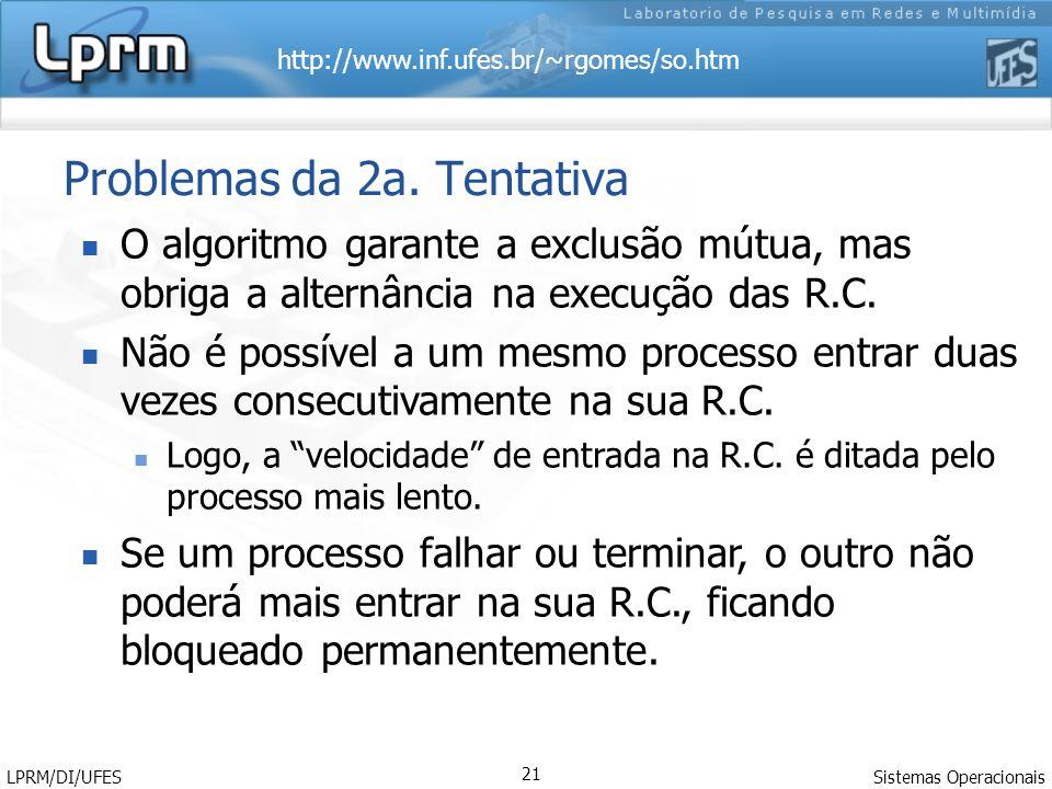 http://www.inf.ufes.br/~rgomes/so.htm Sistemas Operacionais LPRM/DI/UFES 21 Problemas da 2a. Tentativa O algoritmo garante a exclusão mútua, mas obrig