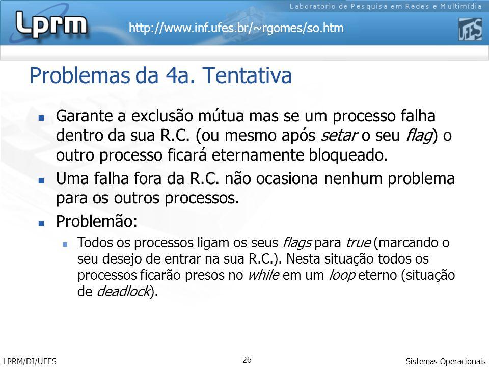 http://www.inf.ufes.br/~rgomes/so.htm Sistemas Operacionais LPRM/DI/UFES 26 Problemas da 4a. Tentativa Garante a exclusão mútua mas se um processo fal