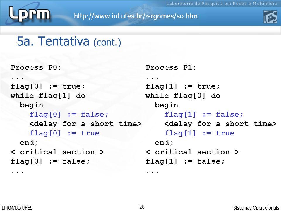 http://www.inf.ufes.br/~rgomes/so.htm Sistemas Operacionais LPRM/DI/UFES 28 5a. Tentativa (cont.) Process P0:... flag[0] := true; while flag[1] do beg