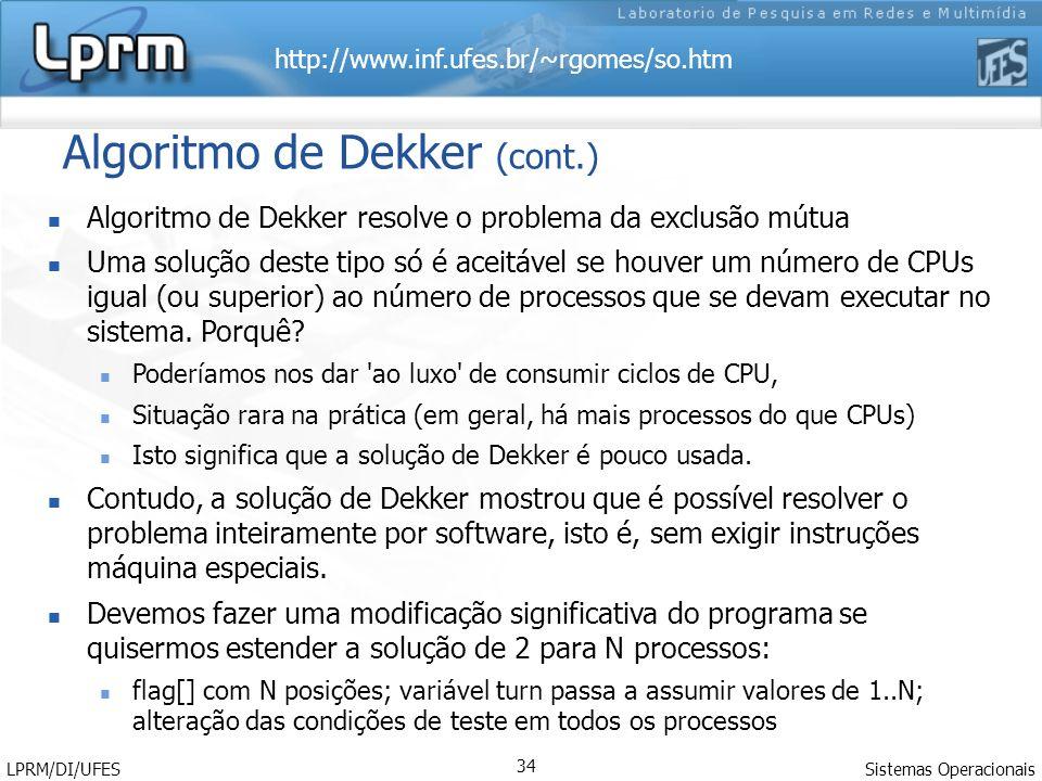 http://www.inf.ufes.br/~rgomes/so.htm Sistemas Operacionais LPRM/DI/UFES 34 Algoritmo de Dekker (cont.) Algoritmo de Dekker resolve o problema da excl