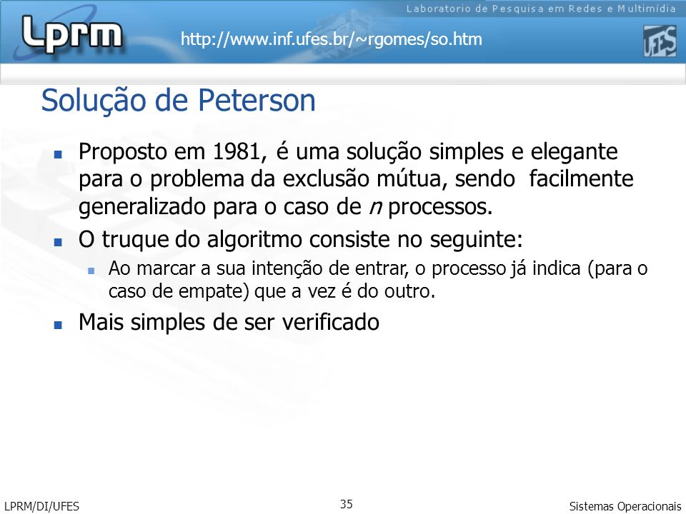 http://www.inf.ufes.br/~rgomes/so.htm Sistemas Operacionais LPRM/DI/UFES 36 Algoritmo de Peterson flag[0] := false flag[1] := false turn := 0 Process P0: Process P1: flag[0] := true flag[1] := true turn := 1 turn := 0 while ( flag[1] && turn == 1 ){ while ( flag[0] && turn == 0 ){ // do nothing // do nothing } } // critical section // critical section......