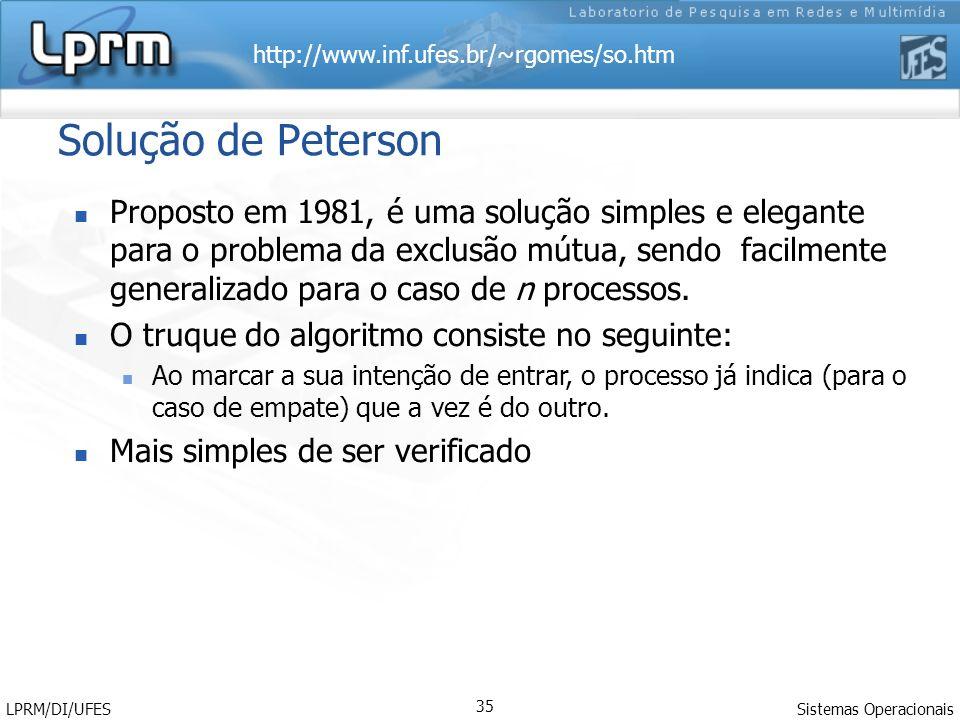 http://www.inf.ufes.br/~rgomes/so.htm Sistemas Operacionais LPRM/DI/UFES 35 Solução de Peterson Proposto em 1981, é uma solução simples e elegante par
