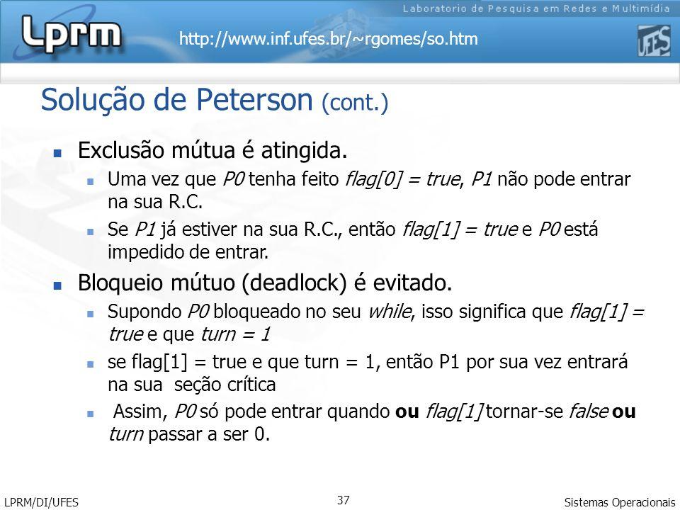 http://www.inf.ufes.br/~rgomes/so.htm Sistemas Operacionais LPRM/DI/UFES 37 Solução de Peterson (cont.) Exclusão mútua é atingida. Uma vez que P0 tenh