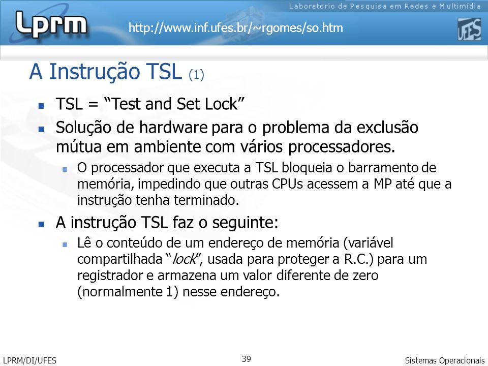 http://www.inf.ufes.br/~rgomes/so.htm Sistemas Operacionais LPRM/DI/UFES 39 A Instrução TSL (1) TSL = Test and Set Lock Solução de hardware para o pro