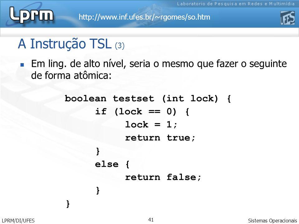 http://www.inf.ufes.br/~rgomes/so.htm Sistemas Operacionais LPRM/DI/UFES 41 A Instrução TSL (3) boolean testset (int lock) { if (lock == 0) { lock = 1