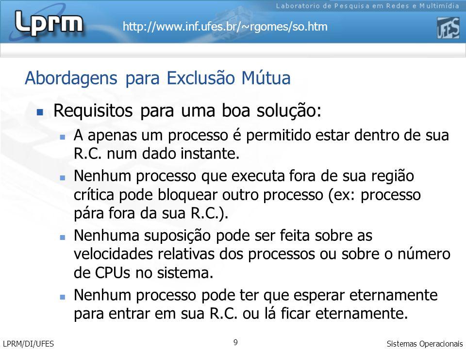 http://www.inf.ufes.br/~rgomes/so.htm Sistemas Operacionais LPRM/DI/UFES 9 Abordagens para Exclusão Mútua Requisitos para uma boa solução: A apenas um
