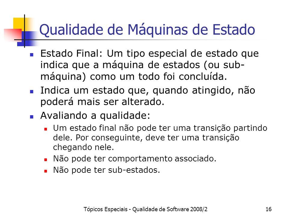Tópicos Especiais - Qualidade de Software 2008/216 Qualidade de Máquinas de Estado Estado Final: Um tipo especial de estado que indica que a máquina d