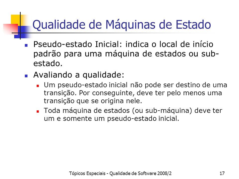 Tópicos Especiais - Qualidade de Software 2008/217 Qualidade de Máquinas de Estado Pseudo-estado Inicial: indica o local de início padrão para uma máq