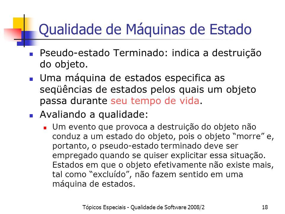 Tópicos Especiais - Qualidade de Software 2008/218 Qualidade de Máquinas de Estado Pseudo-estado Terminado: indica a destruição do objeto. Uma máquina