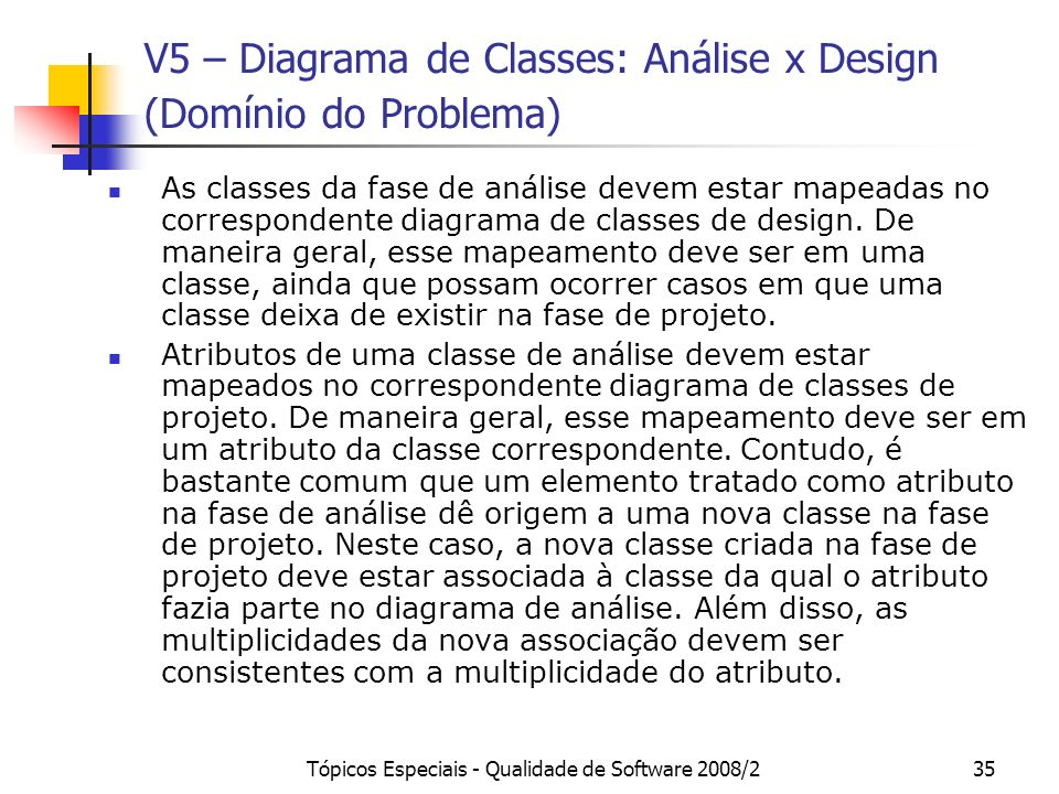 Tópicos Especiais - Qualidade de Software 2008/235 V5 – Diagrama de Classes: Análise x Design (Domínio do Problema) As classes da fase de análise devem estar mapeadas no correspondente diagrama de classes de design.