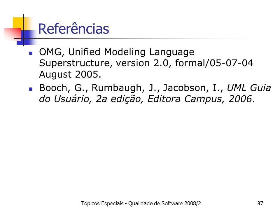 Tópicos Especiais - Qualidade de Software 2008/237 Referências OMG, Unified Modeling Language Superstructure, version 2.0, formal/05-07-04 August 2005