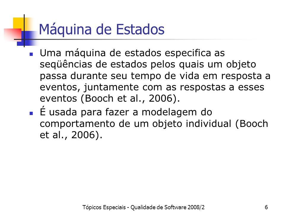 Tópicos Especiais - Qualidade de Software 2008/27 Máquina de Estados Uma máquina de estados é tipicamente associada a um classificador (p.ex., casos de uso e classes), cujas propriedades (p.ex., atributos e operações de classes) estão disponíveis em comportamentos da mesma (OMG, 2005).