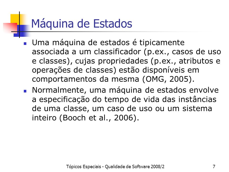 Tópicos Especiais - Qualidade de Software 2008/28 Máquinas de Estados Ainda que seja possível aplicar máquinas de estado para modelar o comportamento de um caso de uso, na maioria das vezes, interações são usadas para esse fim (Booch et al., 2006).