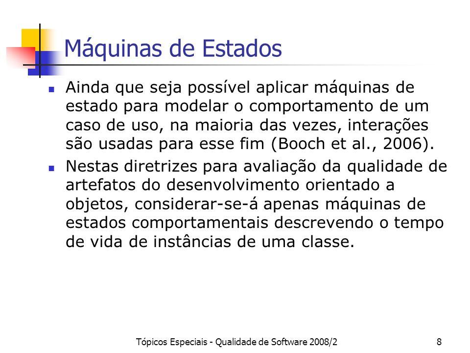 Tópicos Especiais - Qualidade de Software 2008/29 Máquinas de Estados Elementos de Modelo Tipicamente Utilizados: Estado, Pseudo-estado e Vértice Transição Evento Restrição de Guarda Ação Atividade