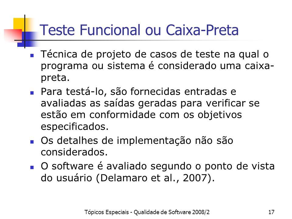 Tópicos Especiais - Qualidade de Software 2008/217 Teste Funcional ou Caixa-Preta Técnica de projeto de casos de teste na qual o programa ou sistema é