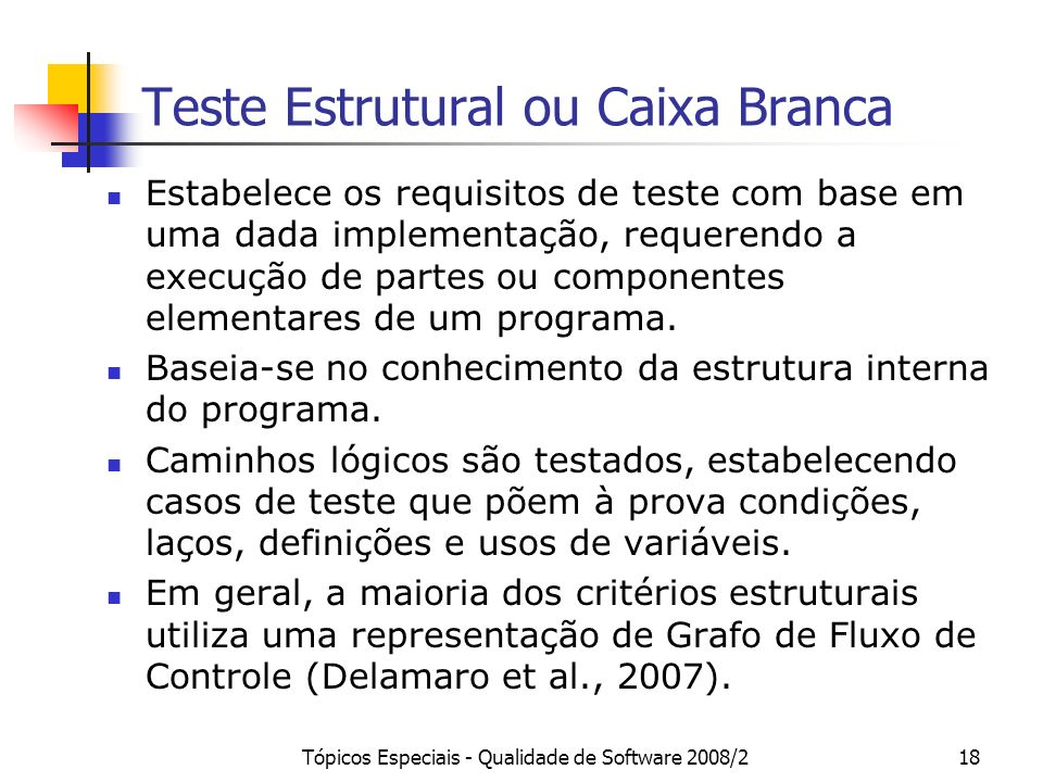 Tópicos Especiais - Qualidade de Software 2008/218 Teste Estrutural ou Caixa Branca Estabelece os requisitos de teste com base em uma dada implementaç