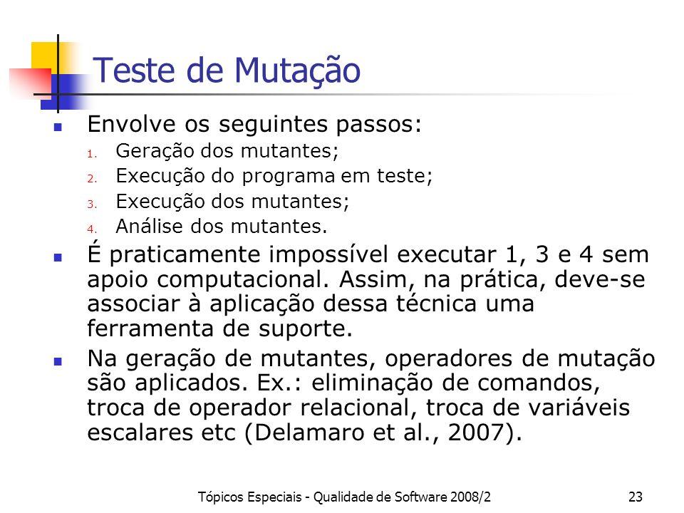 Tópicos Especiais - Qualidade de Software 2008/223 Teste de Mutação Envolve os seguintes passos: 1. Geração dos mutantes; 2. Execução do programa em t