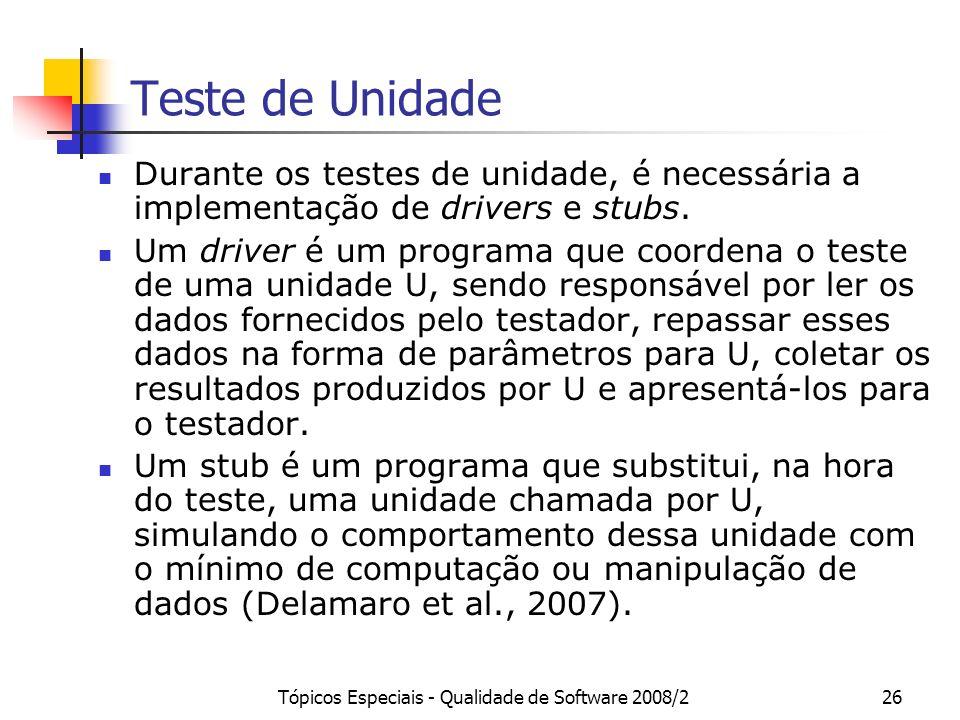 Tópicos Especiais - Qualidade de Software 2008/226 Teste de Unidade Durante os testes de unidade, é necessária a implementação de drivers e stubs. Um