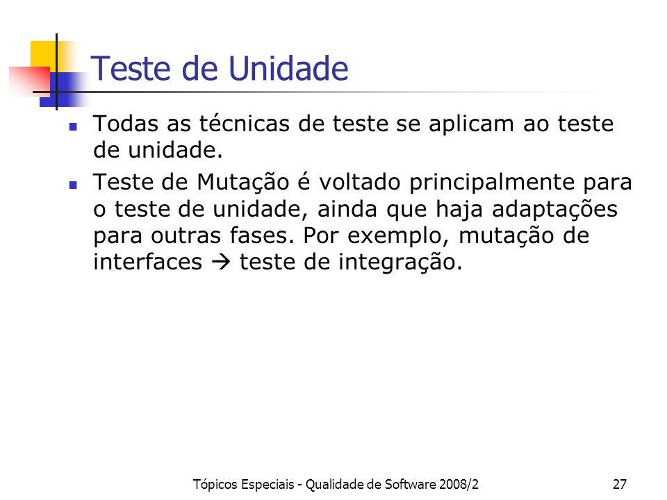 Tópicos Especiais - Qualidade de Software 2008/227 Teste de Unidade Todas as técnicas de teste se aplicam ao teste de unidade. Teste de Mutação é volt