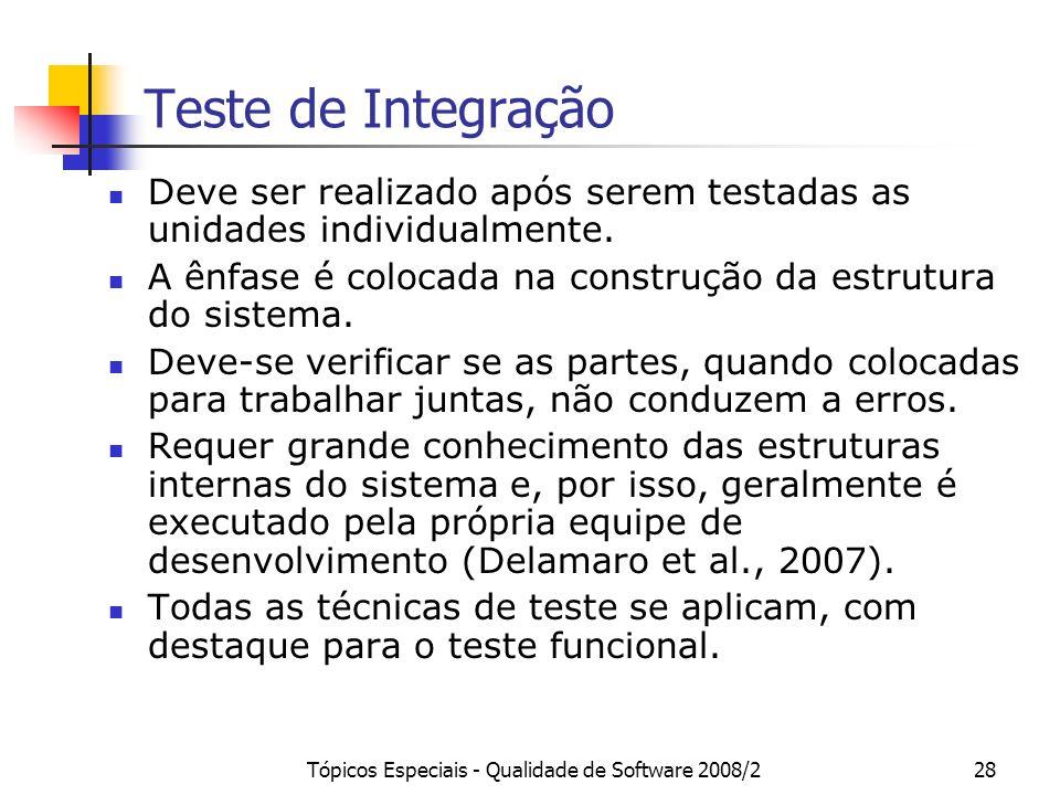 Tópicos Especiais - Qualidade de Software 2008/228 Teste de Integração Deve ser realizado após serem testadas as unidades individualmente. A ênfase é