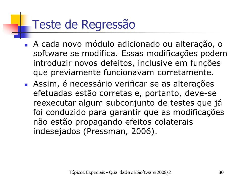Tópicos Especiais - Qualidade de Software 2008/230 Teste de Regressão A cada novo módulo adicionado ou alteração, o software se modifica. Essas modifi