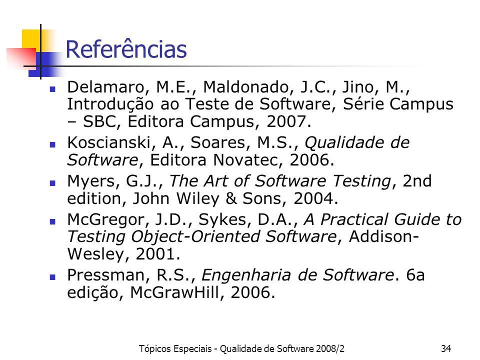 Tópicos Especiais - Qualidade de Software 2008/234 Referências Delamaro, M.E., Maldonado, J.C., Jino, M., Introdução ao Teste de Software, Série Campu