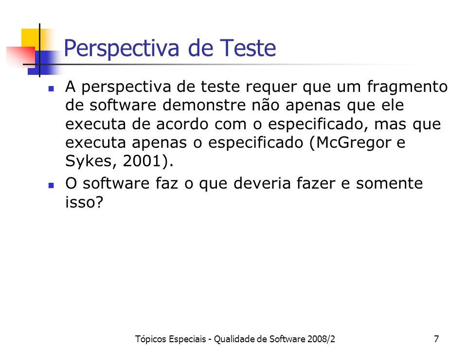 Tópicos Especiais - Qualidade de Software 2008/28 Teste de Software Executa-se um programa ou modelo utilizando algumas entradas em particular e verificar-se se seu comportamento está de acordo com o esperado.
