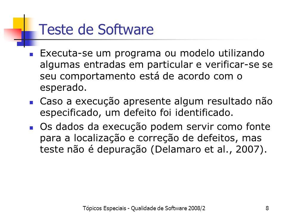 Tópicos Especiais - Qualidade de Software 2008/28 Teste de Software Executa-se um programa ou modelo utilizando algumas entradas em particular e verif