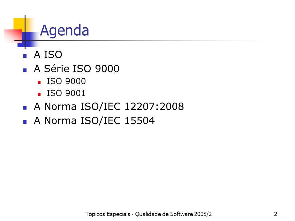 Tópicos Especiais - Qualidade de Software 2008/22 Agenda A ISO A Série ISO 9000 ISO 9000 ISO 9001 A Norma ISO/IEC 12207:2008 A Norma ISO/IEC 15504