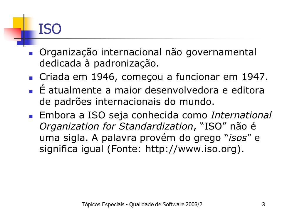 Tópicos Especiais - Qualidade de Software 2008/23 ISO Organização internacional não governamental dedicada à padronização. Criada em 1946, começou a f