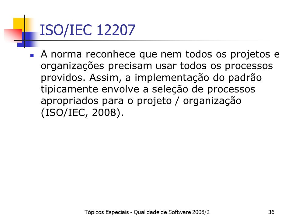 Tópicos Especiais - Qualidade de Software 2008/236 ISO/IEC 12207 A norma reconhece que nem todos os projetos e organizações precisam usar todos os pro