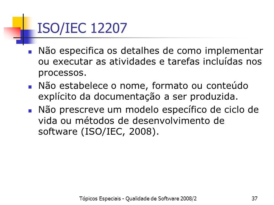 Tópicos Especiais - Qualidade de Software 2008/237 ISO/IEC 12207 Não especifica os detalhes de como implementar ou executar as atividades e tarefas in
