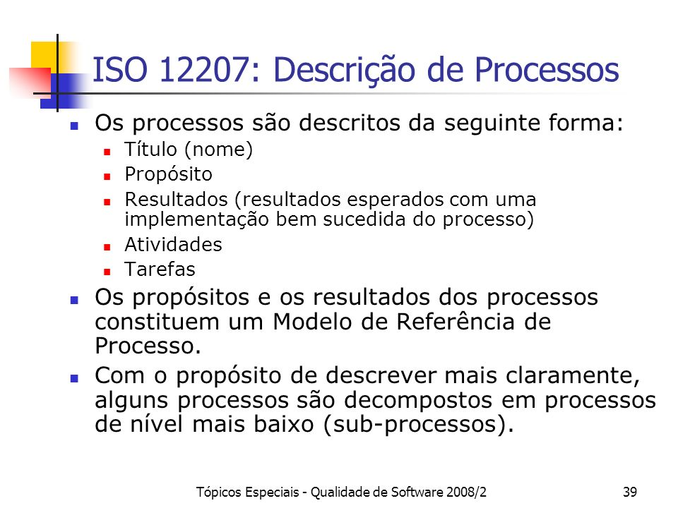Tópicos Especiais - Qualidade de Software 2008/239 ISO 12207: Descrição de Processos Os processos são descritos da seguinte forma: Título (nome) Propó