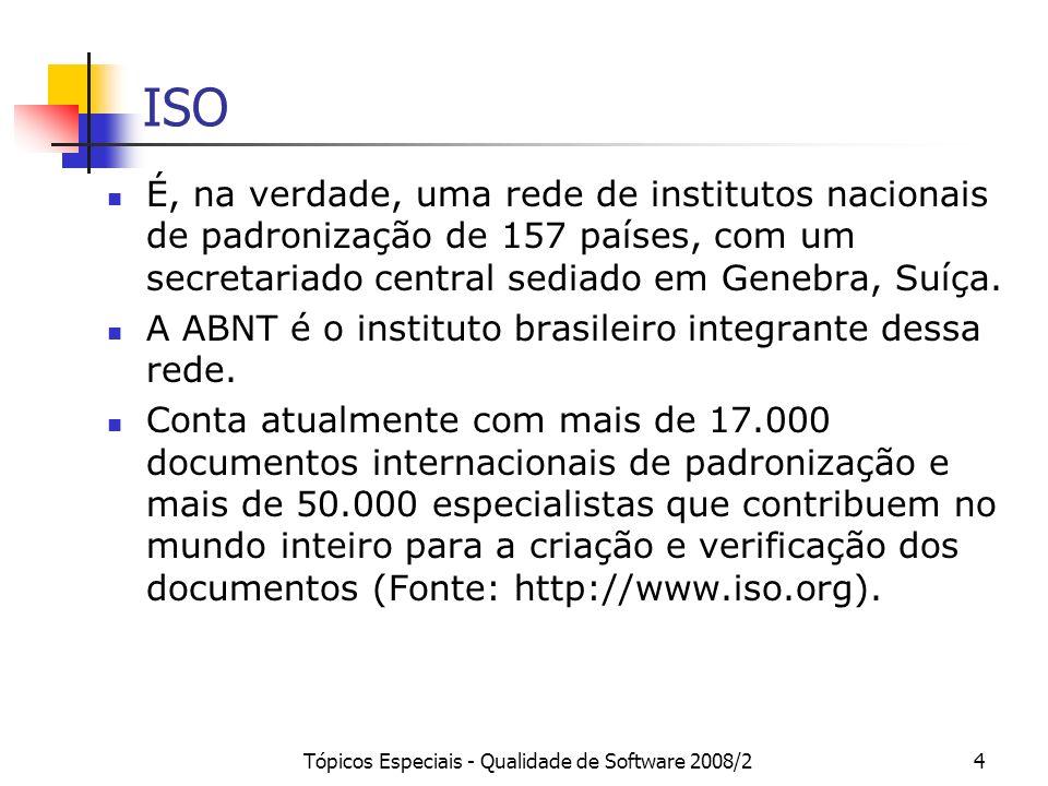 Tópicos Especiais - Qualidade de Software 2008/24 ISO É, na verdade, uma rede de institutos nacionais de padronização de 157 países, com um secretaria