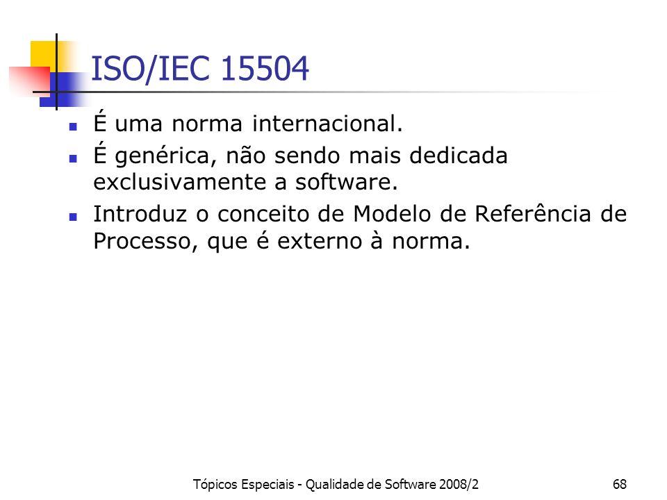 Tópicos Especiais - Qualidade de Software 2008/268 ISO/IEC 15504 É uma norma internacional. É genérica, não sendo mais dedicada exclusivamente a softw
