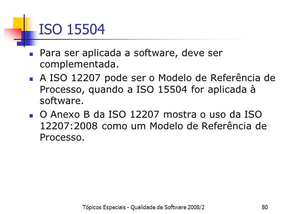 Tópicos Especiais - Qualidade de Software 2008/280 ISO 15504 Para ser aplicada a software, deve ser complementada. A ISO 12207 pode ser o Modelo de Re