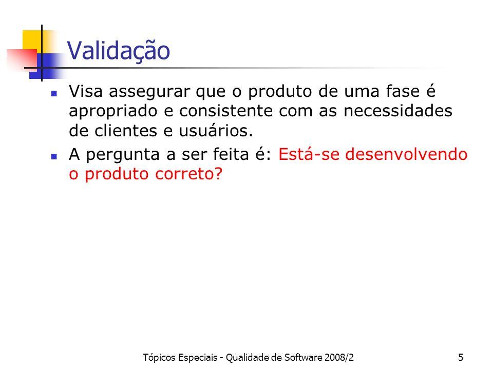 Tópicos Especiais - Qualidade de Software 2008/25 Validação Visa assegurar que o produto de uma fase é apropriado e consistente com as necessidades de
