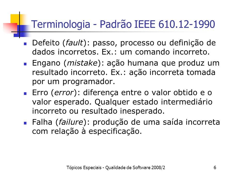 Tópicos Especiais - Qualidade de Software 2008/26 Terminologia - Padrão IEEE 610.12-1990 Defeito (fault): passo, processo ou definição de dados incorr