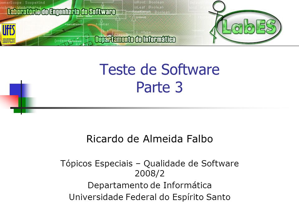Teste de Software Parte 3 Ricardo de Almeida Falbo Tópicos Especiais – Qualidade de Software 2008/2 Departamento de Informática Universidade Federal do Espírito Santo