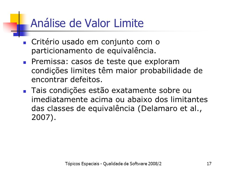 Tópicos Especiais - Qualidade de Software 2008/217 Análise de Valor Limite Critério usado em conjunto com o particionamento de equivalência.