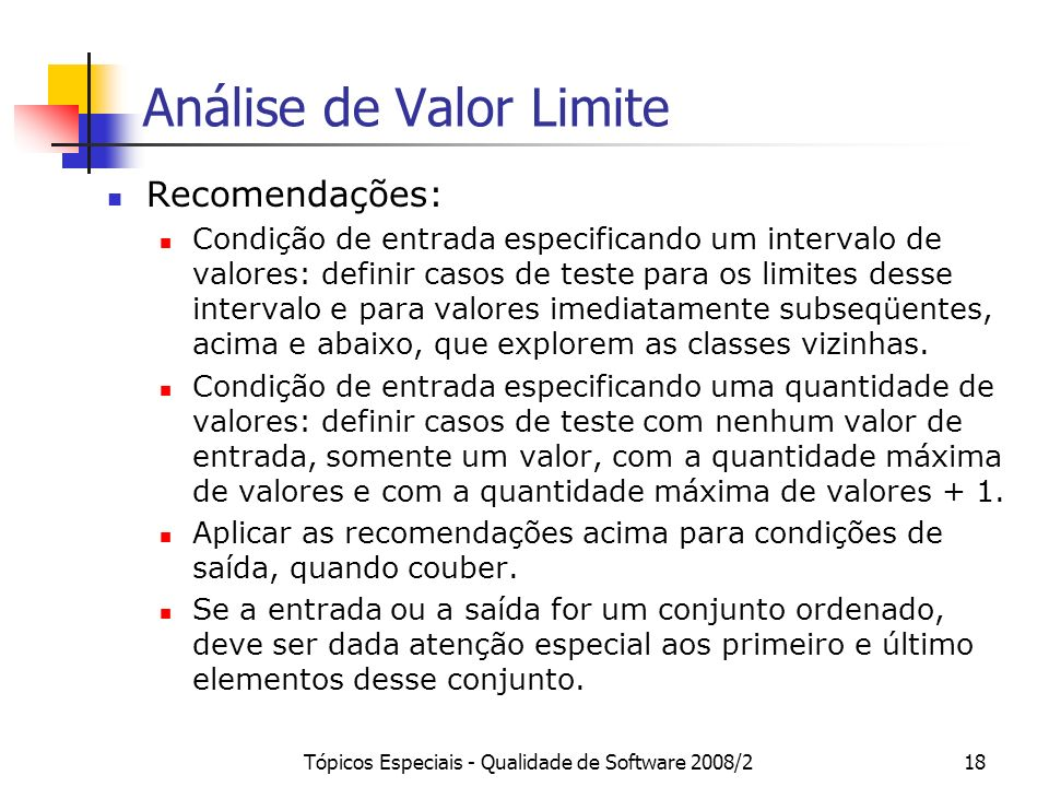 Tópicos Especiais - Qualidade de Software 2008/218 Análise de Valor Limite Recomendações: Condição de entrada especificando um intervalo de valores: definir casos de teste para os limites desse intervalo e para valores imediatamente subseqüentes, acima e abaixo, que explorem as classes vizinhas.