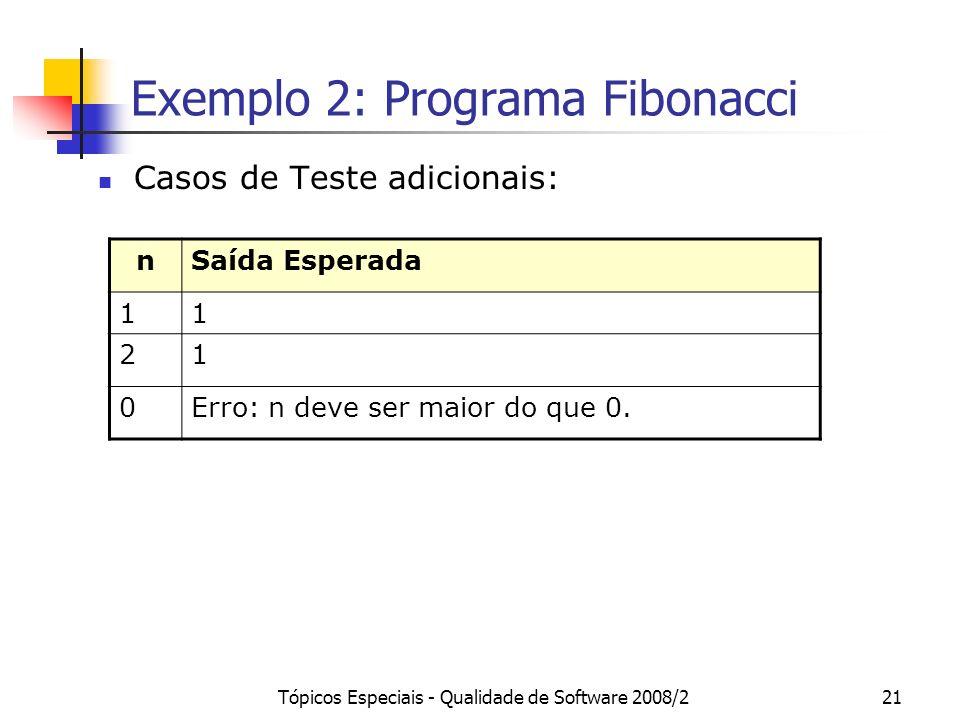 Tópicos Especiais - Qualidade de Software 2008/221 Exemplo 2: Programa Fibonacci Casos de Teste adicionais: nSaída Esperada 11 21 0Erro: n deve ser maior do que 0.