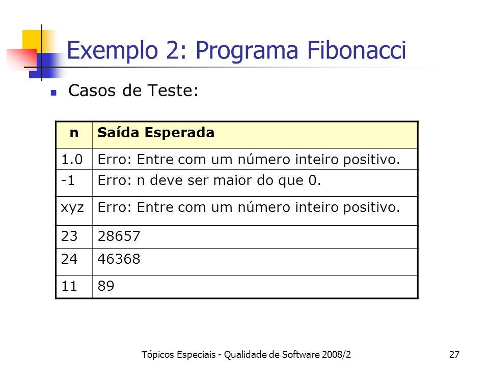 Tópicos Especiais - Qualidade de Software 2008/227 Exemplo 2: Programa Fibonacci Casos de Teste: nSaída Esperada 1.0Erro: Entre com um número inteiro positivo.