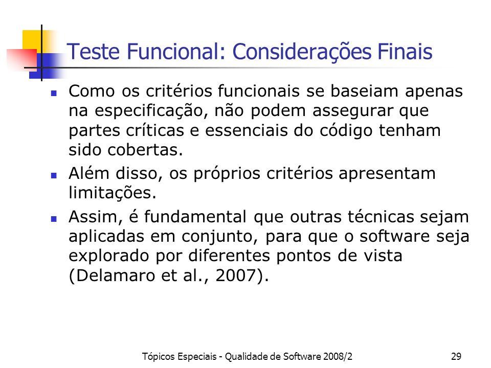 Tópicos Especiais - Qualidade de Software 2008/229 Teste Funcional: Considerações Finais Como os critérios funcionais se baseiam apenas na especificação, não podem assegurar que partes críticas e essenciais do código tenham sido cobertas.